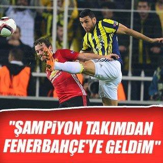 """""""Şampiyon takımdan Fenerbahçe'ye geldim"""""""