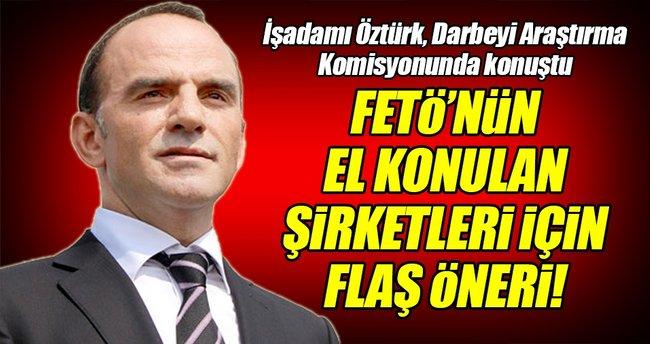 İşadamı Öztürk'ten FETÖ'nün şirketleri için flaş öneri!