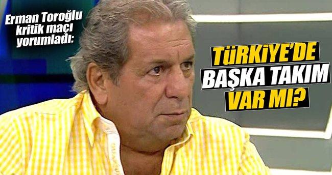 Erman Toroğlu: Türkiye'de başka takım var mı?
