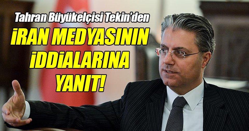 Tahran Büyükelçisi Tekin, İran medyasını yalanladı!