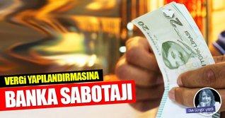 Vergi yapılandırmasına banka sabotajı