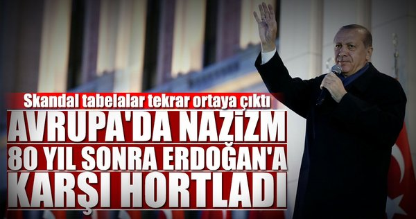 Avrupa'da Nazizm Erdoğan'a karşı hortladı