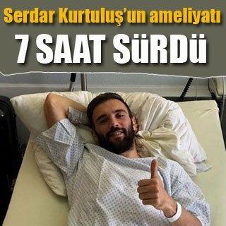Serdar Kurtuluş'a 7 saatlik ameliyat