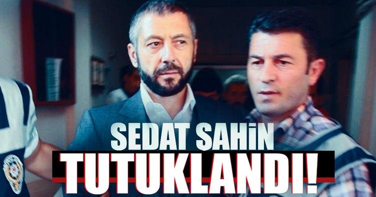 Sedat Şahin tutuklanarak cezaevine gönderildi