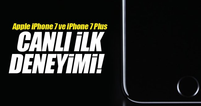 Apple iPhone 7 ve iPhone 7 Plus canlı ilk deneyimi