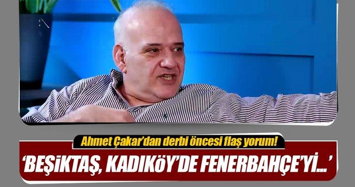 Ahmet Çakar'dan Fenerbahçe-Beşiktaş yorumu!