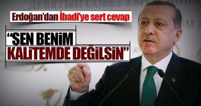 Erdoğan: Sen benim kalitemde değilsin