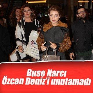 Buse Narcı, Özcan Deniz'i unutamıyor