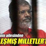 Mursi'nin ailesinden BM'ye çağrı!
