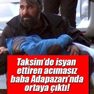 Taksim'de isyan ettiren acımasız baba Adapazarı'nda ortaya çıktı