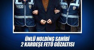 Ünlü holding sahibi 2 kardeşe FETÖ gözaltısı