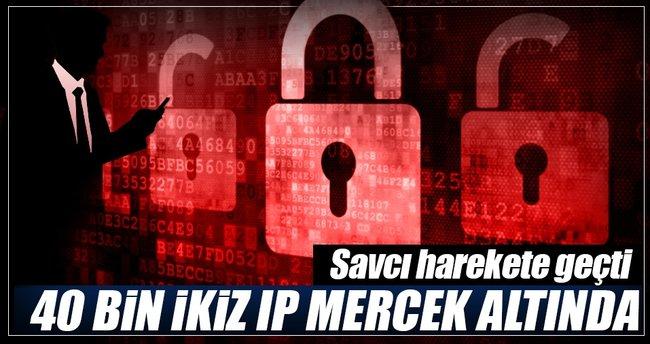 40 bin ikiz IP geriye dönük incelenecek