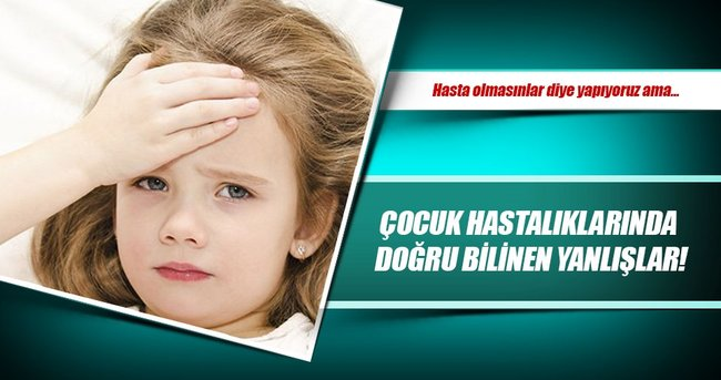 Çocuk hastalıklarında doğru bilinen yanlışlar!