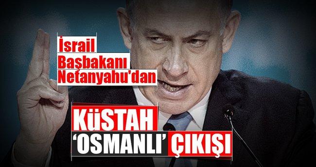 İsrail Başbakanı Netanyahu'dan küstah, 'Osmanlı' çıkışı
