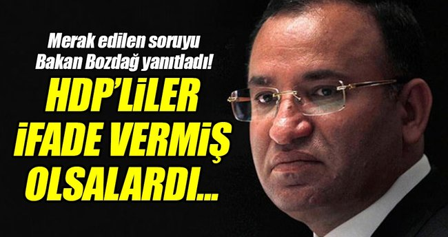 Adalet Bakanı Bozdağ: İfade vermiş olsalardı...