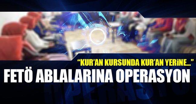 FETÖ'nün ablalarına şok operasyon: 'Kur'an değil FETO...'