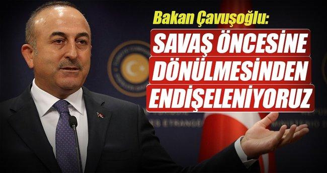 Bakan Çavuşoğlu: Savaş öncesine dönülmesinden endişeleniyoruz