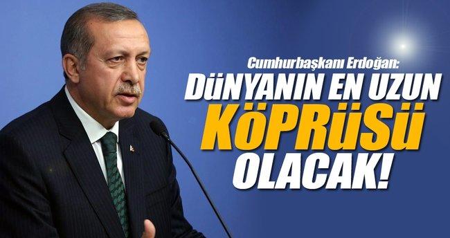 Cumhurbaşkanı Erdoğan: Dünyanın en uzun köprüsü olacak