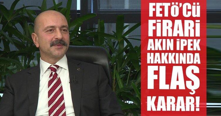 Son dakika...FETÖ'cü firari Akın İpek hakkında flaş karar!