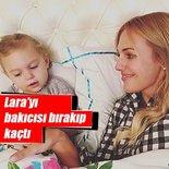 Bakıcısı Meryem Uzerli'nin kızı Lara'yı bırakıp kaçtı