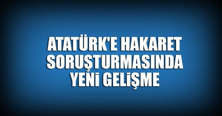 Atatürk'e hakaret soruşturmasında yeni gelişme