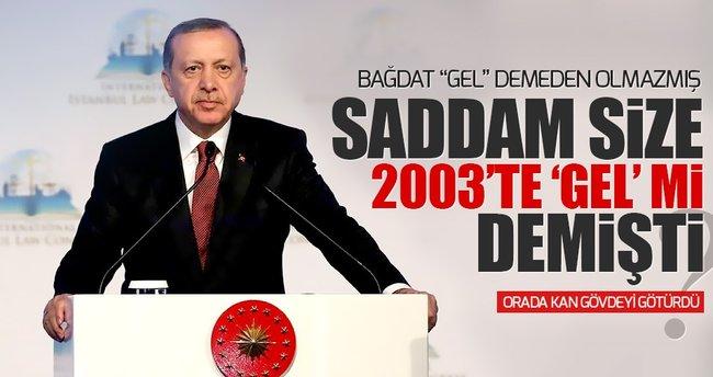 Erdoğan: Saddam size 'GEL' mi demişti?