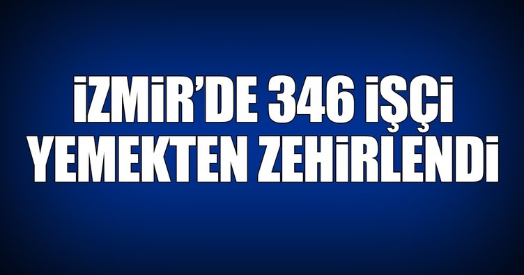 İzmir'de 346 işçi yemekten zehirlendi!