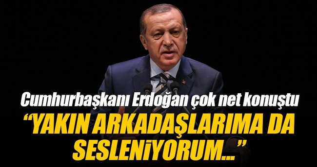 Erdoğan: Yakın arkadaşlarım da içlerinde varsa onlara da sesleniyorum