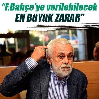 """""""Fenerbahçe'ye verilebilecek en büyük zarar..."""""""
