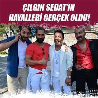 Çılgın Sedat'ın hayalleri gerçek oldu