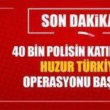 40 BİN 507 POLİSİN KATILIMIYLA 'HUZUR TÜRKİYE' OPERASYONU